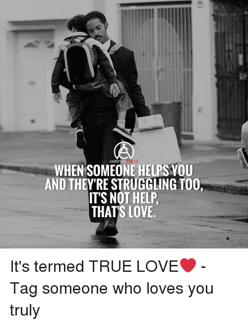 Love, Memes, and True: AMBITION CIRO  CLE  WHEN SOMEONE HELPS VOU  AND THEY'RE STRUGGLING TOO  IT'S NOT HELP  THATS LOVE It's termed TRUE LOVE❤ - Tag someone who loves you truly