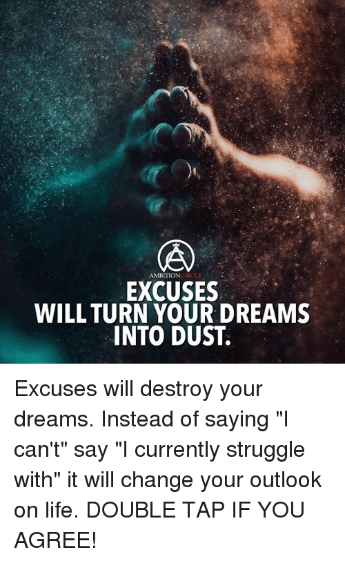"""Life, Memes, and Struggle: AMBITION  EXCUSES  WILL TURN YOUR DREAMS  INTO DUST. Excuses will destroy your dreams. Instead of saying """"I can't"""" say """"I currently struggle with"""" it will change your outlook on life. DOUBLE TAP IF YOU AGREE!"""