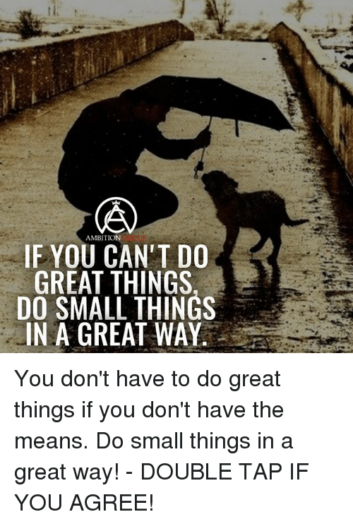 Memes, Ambition, and 🤖: AMBITION  IF YOU CAN'T DO  GREAT THINGS,  DO SMALL THINGS  IN A GREAT WAY. You don't have to do great things if you don't have the means. Do small things in a great way! - DOUBLE TAP IF YOU AGREE!