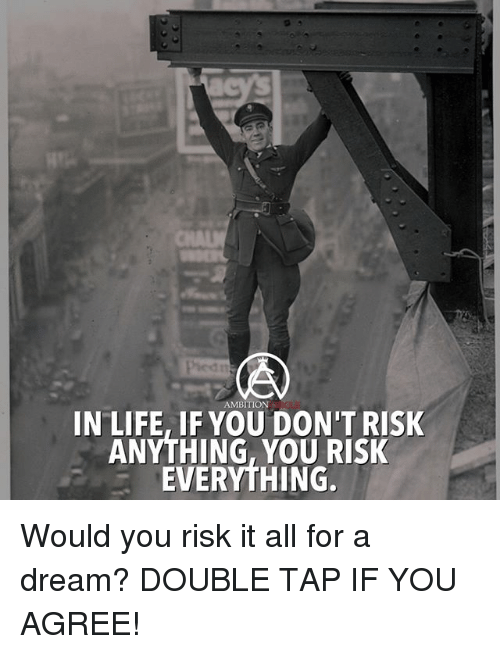 A Dream, Life, and Memes: AMBITION  IN LIFE, IF YOU DON'T RISK  ANYTHING, YOU RISK  EVERYTHING. Would you risk it all for a dream? DOUBLE TAP IF YOU AGREE!