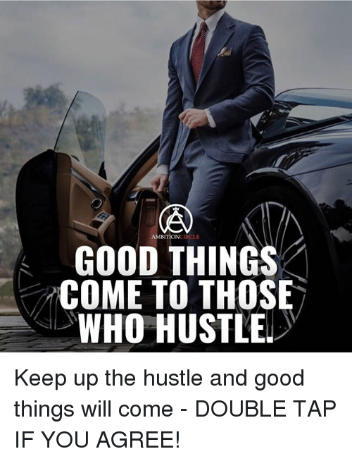 Memes, Good, and Ambition: AMBITION  LE  GOOD THINGS  COME TO THOSE  WHO HUSTLE Keep up the hustle and good things will come - DOUBLE TAP IF YOU AGREE!