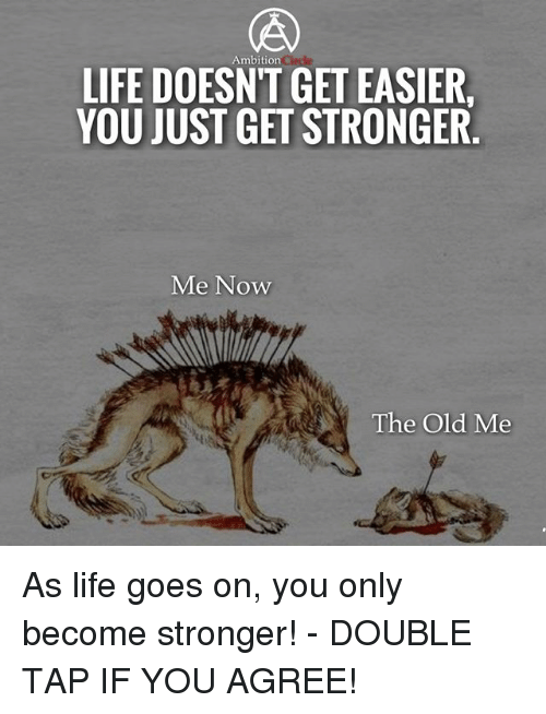 Life, Memes, and Old: Ambition  LIFE DOESNT GET EASIER  YOU JUST GET STRONGER  Me Now  The Old Me As life goes on, you only become stronger! - DOUBLE TAP IF YOU AGREE!