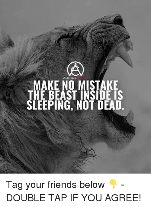 Friends, Memes, and Sleeping: AMBITION  MAKE NO MISTAKE  THE BEAST INSIDE IS  SLEEPING, NOT DEAD. Tag your friends below 👇 - DOUBLE TAP IF YOU AGREE!