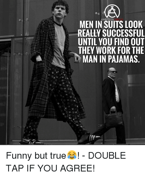 Funny, Memes, and True: AMBITION  MEN IN SUITS LOOK  REALLY SUCCESSFUL  UNTIL YOU FIND OU]  THEY WORK FOR THE  MAN IN PAJAMAS. Funny but true😂! - DOUBLE TAP IF YOU AGREE!