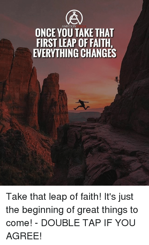 Memes, Ambition, and Faith: AMBITION  ONCE YOU TAKE THA  FIRST LEAP OF FAITH  EVERYTHING CHANGES Take that leap of faith! It's just the beginning of great things to come! - DOUBLE TAP IF YOU AGREE!