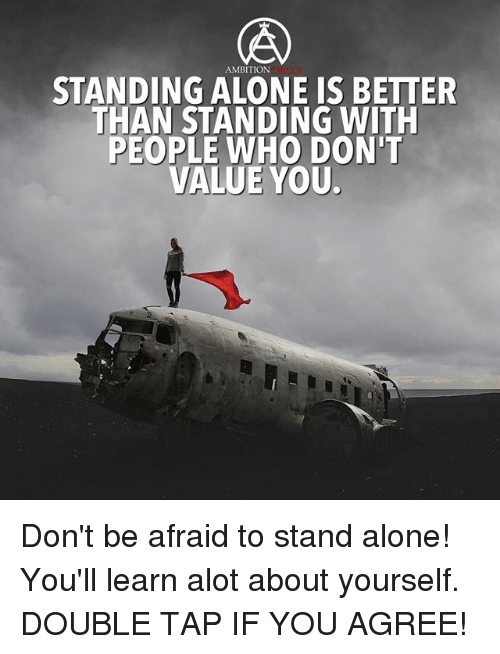 Being Alone, Memes, and Ambition: AMBITION  STANDING ALONE IS BETTER  THAN STANDING WITH  PEOPLE WHO DON'T  VALUE YOU Don't be afraid to stand alone! You'll learn alot about yourself. DOUBLE TAP IF YOU AGREE!