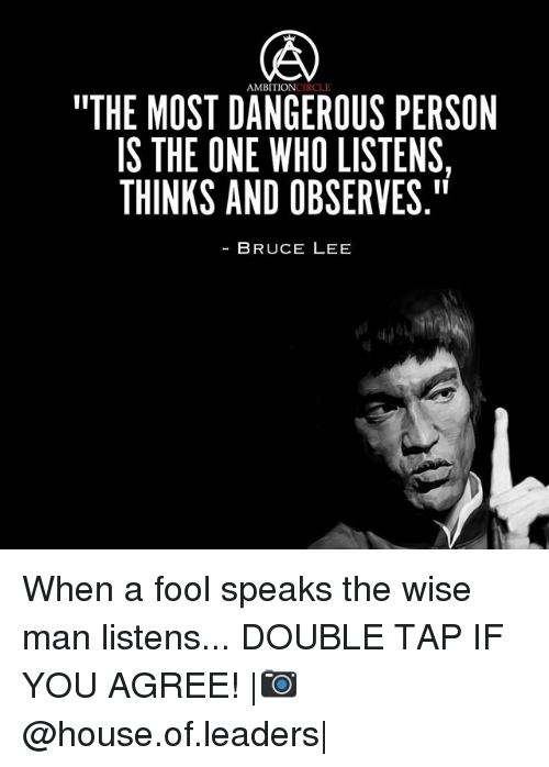 "Memes, Bruce Lee, and House: AMBITION  ""THE MOST DANGEROUS PERSON  IS THE ONE WHO LISTENS  THINKS AND OBSERVE.""  BRUCE LEE  S,I  RSI  ENS  PEE  SS RV  TV  LI El ---  l l  SE  ROB  BL  E HO  OE  NVD U  AM A E N  DNA  TO  SEK  OHN  MTI  ES When a fool speaks the wise man listens... DOUBLE TAP IF YOU AGREE! 