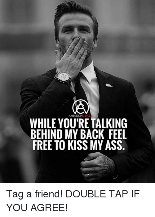 Memes, Ambition, and 🤖: AMBITION  WHILE YOURE TALKING  BEHIND MY BACK FEEL  FREE TO KISS MY ASS Tag a friend! DOUBLE TAP IF YOU AGREE!