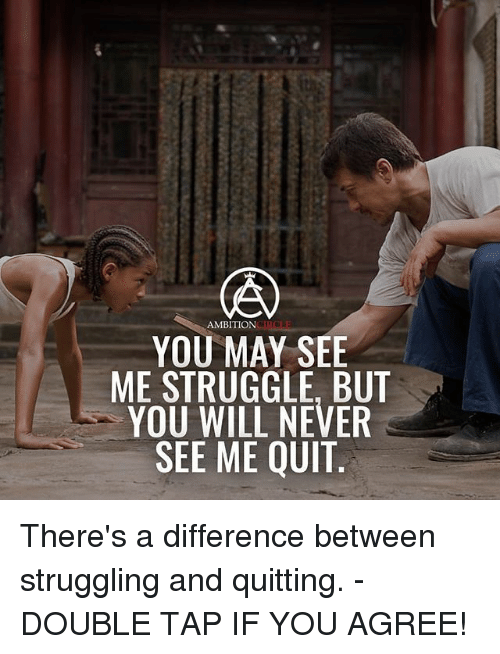 Memes, Struggle, and Ambition: AMBITION  YOU MAY SEE  ME STRUGGLE, BUT  YOU WILL NEVER  SEE ME QUIT There's a difference between struggling and quitting. - DOUBLE TAP IF YOU AGREE!