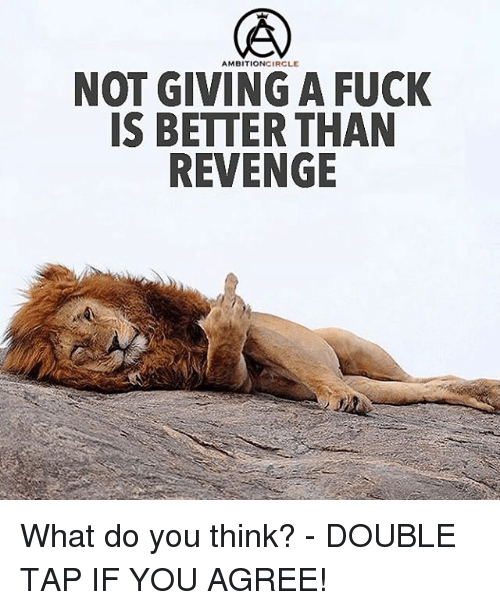Fucking, Memes, and Revenge: AMBITIONCIRCLE  NOT GIVING A FUCK  IS BETTER THAN  REVENGE What do you think? - DOUBLE TAP IF YOU AGREE!