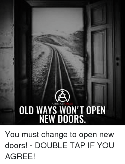 Memes, Old, and Change: AMBITIONCIRCLE  OLD WAYS WON'T OPEN  NEW DOORS You must change to open new doors! - DOUBLE TAP IF YOU AGREE!