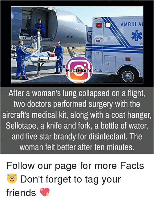 Facts, Friends, and Memes: AMBULAl  FactPoint  After a woman's lung collapsed on a flight,  two doctors performed surgery with the  aircraft's medical kit, along with a coat hanger,  Sellotape, a knife and fork, a bottle of water,  and five star brandy for disinfectant. The  woman felt better after ten minutes. Follow our page for more Facts 😇 Don't forget to tag your friends 💖