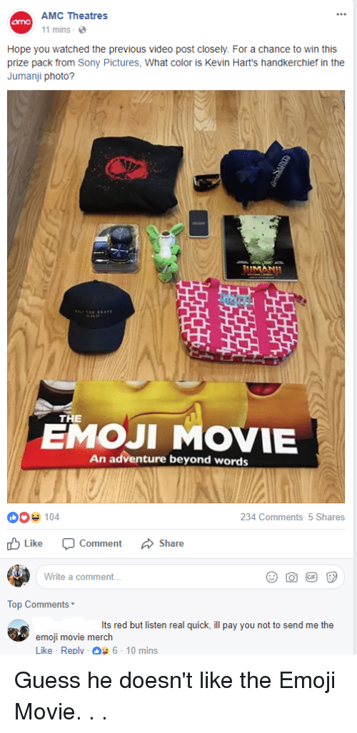 Emoji, Sony, and Guess: AMC Theatres  1 mins  Hope you watched the previous video post closely. For a chance to win this  prize pack from Sony Pictures, What color is Kevin Hart's handkerchief in the  Jumanji photo?  THE  EMOJI MOVIE  An adventure beyond words  0104  234 Comments 5 Shares  Like  comment  Share  Write a comment  Top Comments  Its red but listen real quick, ill pay you not to send me the  emoji movie merch  Like Reply 6-10 mins Guess he doesn't like the Emoji Movie. . .