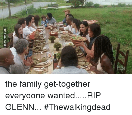 amc via ggag com the family get together everyoone wanted rip glenn thewalkingdead 5675748 ✅ 25 best memes about the walking dead memes the walking dead