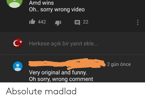Funny, Sorry, and Video: Amd wins  Oh.. sorry wrong video  22  442  CHerkese açık bir yanit ekle...  2 gün önce  Very original and funny.  Oh sorry, wrong comment Absolute madlad