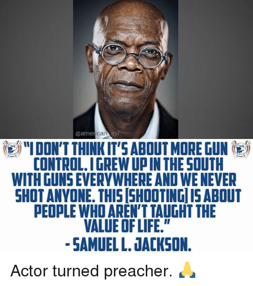 """Guns, Life, and Memes: @ame  IDON'T THINKIT'S ABOUT MORE GUN  CONTROL.IGREW UP IN THE SOUTH  WITH GUNS EVERYWHERE AND WE NEVER  SHOTANVONE. THIS SHOOTING ISABOUT  PEOPLE WHO AREN'T TAUGHT THE  VALUE OF LIFE.""""  -SAMUEL L. JACKSON. Actor turned preacher. 🙏"""