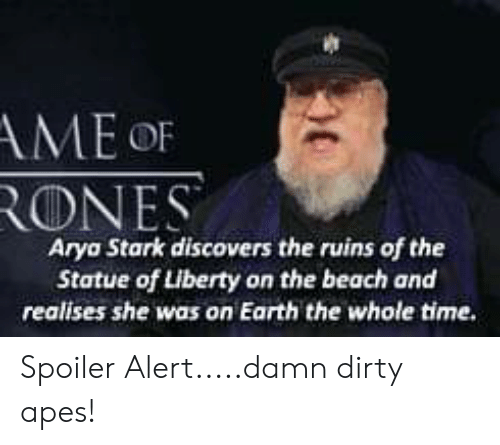Dirty, Beach, and Earth: AME OF  RONES  Arya Stark discovers the ruins of the  Statue of Liberty on the beach and  realises she was on Earth the whole time. Spoiler Alert.....damn dirty apes!