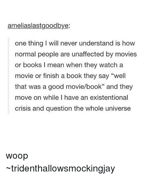 "Books, Memes, and Movies: ameliaslastgoodbye  one thing will never understand is how  normal people are unaffected by movies  or books I mean when they watch a  movie or finish a book they say ""well  that was a good movie/book"" and they  move on while I have an existentional  crisis and question the whole universe woop ~tridenthallowsmockingjay"
