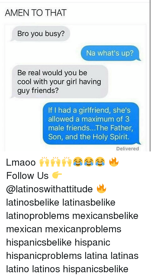 Latinos, Memes, and Spirit: AMEN TO THAT  Bro you busy?  Na what's up?  Be real would you be  cool with your girl having  guy friends?  If I had a girlfriend, she's  allowed a maximum of 3  male friends...The Father,  Son, and the Holy Spirit.  Delivered Lmaoo 🙌🙌🙌😂😂😂 🔥 Follow Us 👉 @latinoswithattitude 🔥 latinosbelike latinasbelike latinoproblems mexicansbelike mexican mexicanproblems hispanicsbelike hispanic hispanicproblems latina latinas latino latinos hispanicsbelike