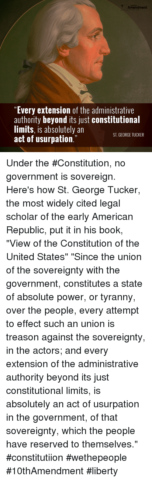 """Memes, Constitution, and Limited: Amendment  """"Every extension of the administrative  authority beyond its just constitutional  limits, is absolutely an  ST GEORGE TUCKER  act of usurpation Under the #Constitution, no government is sovereign.   Here's how St. George Tucker, the most widely cited legal scholar of the early American Republic, put it in his book, """"View of the Constitution of the United States""""  """"Since the union of the sovereignty with the government, constitutes a state of absolute power, or tyranny, over the people, every attempt to effect such an union is treason against the sovereignty, in the actors; and every extension of the administrative authority beyond its just constitutional limits, is absolutely an act of usurpation in the government, of that sovereignty, which the people have reserved to themselves.""""  #constitutiion #wethepeople #10thAmendment #liberty"""