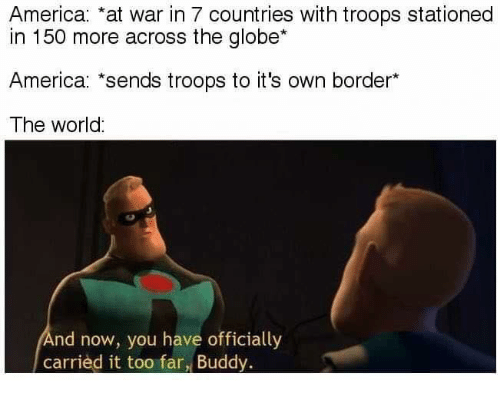 America, Memes, and World: America: at war in 7 countries with troops stationed  in 150 more across the globe*  America: sends troops to it's own border*  The world  nd now, you have officially  carried it too far, Buddy