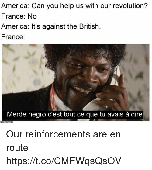 America, France, and Help: America: Can you help us with our revolution?  France: No  America: It's against the British  France:  Merde negro c'est tout ce que tu avais à dire Our reinforcements are en route https://t.co/CMFWqsQsOV