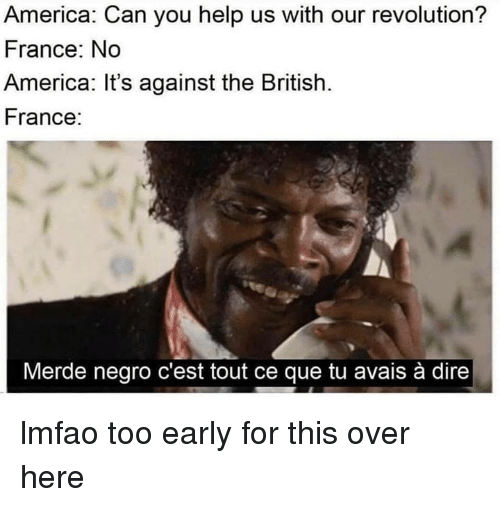 America, France, and Help: America: Can you help us with our revolution?  France: No  America: It's against the British.  France:  Merde negro c'est tout ce que tu avais à dire lmfao too early for this over here