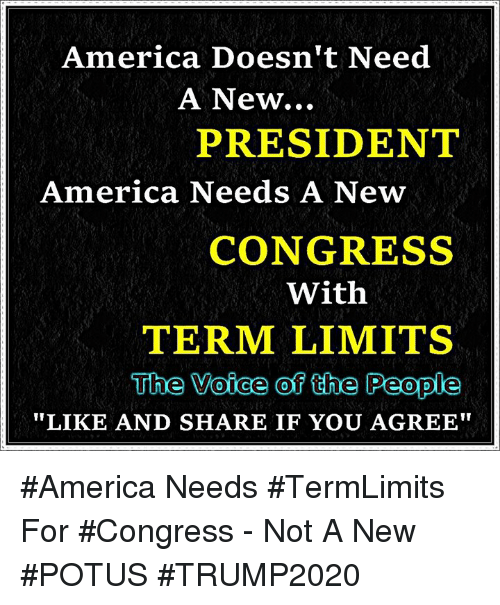 """America, Memes, and The Voice: America Doesn't Need  A New...  PRESIDENT  America Needs A New  CONGRESS  With  TERM LIMITS  The Voice of the People  LIKE AND SHARE IF YOU AGREE"""" #America Needs #TermLimits For #Congress - Not A New #POTUS #TRUMP2020"""
