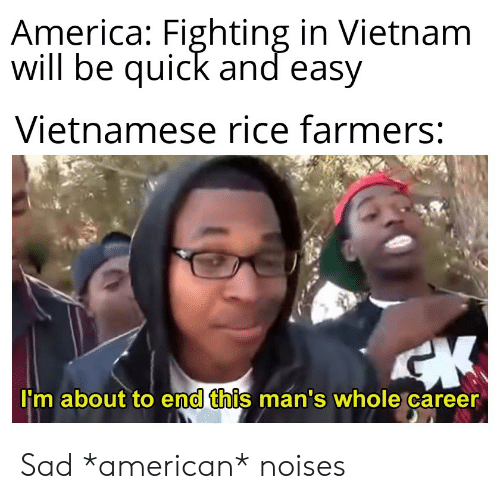 America, American, and History: America: Fighting in Vietnam  Will be quick and easy  Vietnamese rice farmers:  lim about to end this mán's whole career  0 Sad *american* noises