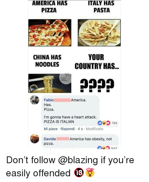 America, Food, and Memes: AMERICA HAS  PIZZA  ITALY HAS  PASTA  CHINA HAS  NOODLES  YOUR  COUNTRY HAS  FOOD  America.  Fabio  Has.  Pizza.  I'm gonna have a heart attack.  PIZZA IS ITALIAN  035 788  Mi piace Rispondi 4 s Modificato  DavideAmerica has obesity, not  pizza  943 Don't follow @blazing if you're easily offended 🔞🤯