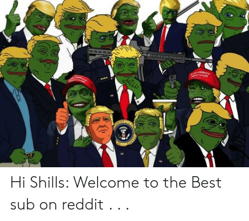 AMERICA Hi Shills Welcome to the Best Sub on Reddit
