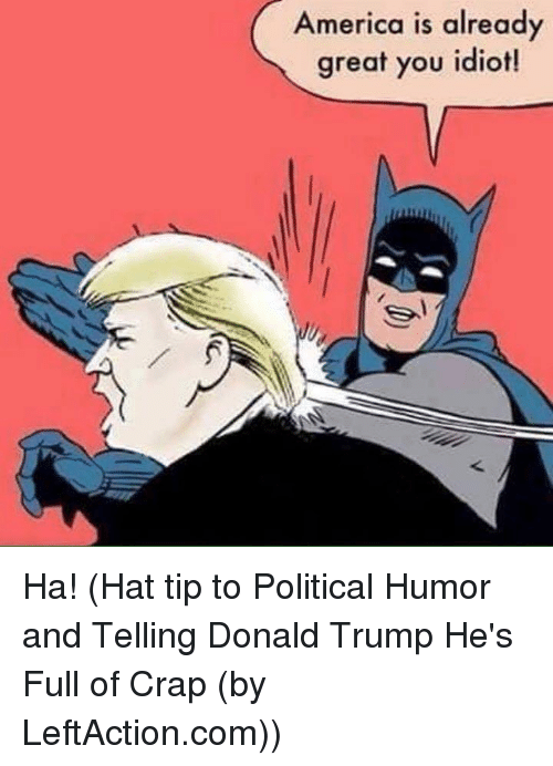 a4234722fb2 America Is Already Great You Idiot! Ha! Hat Tip to Political Humor ...