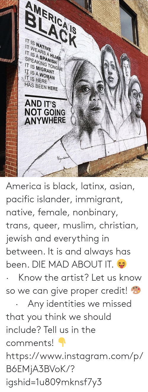 America, Asian, and Instagram: AMERICA IS  BLACK  IT IS NATIVE  IT WEARS A HIJAB  IT IS A SPANISH  SPEAKING TONGUE  IT IS MIGRANT  IŢ IS A WOMAN  IT IS HERE  HAS BEEN HERE  AND IT'S  NOT GOING  ANYWHERE America is black, latinx, asian, pacific islander, immigrant, native, female, nonbinary, trans, queer, muslim, christian, jewish and everything in between. It is and always has been. DIE MAD ABOUT IT. 😝⠀ ·⠀ Know the artist? Let us know so we can give proper credit! 🎨⠀ ·⠀ Any identities we missed that you think we should include? Tell us in the comments! 👇 https://www.instagram.com/p/B6EMjA3BVoK/?igshid=1u809mknsf7y3
