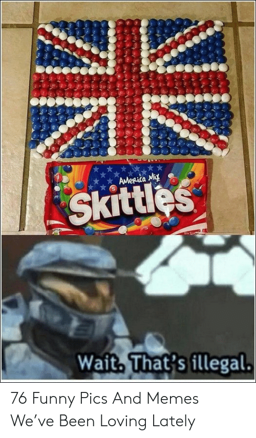 America, Funny, and Memes: AMeRica My  Skittles  Wait. That's illegal. 76 Funny Pics And Memes We've Been Loving Lately