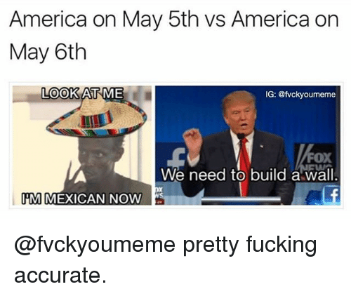 America, Fucking, and Dank Memes: America on May 5th vs America on  May 6th  LOOK  AT ME  IG: Oumeme  FOX  We need to build a wall  IPM MEXICAN NOW @fvckyoumeme pretty fucking accurate.