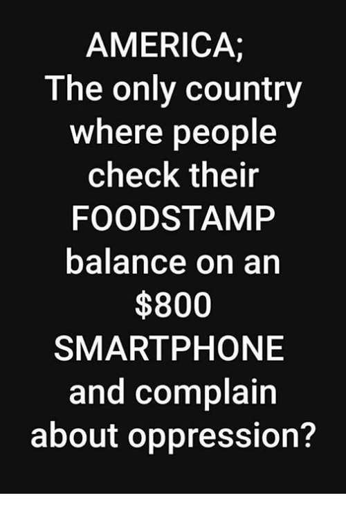 America, Oppression, and Smartphone: AMERICA;  T he only country  where people  check their  FOODSTAMP  balance on an  $800  SMARTPHONE  and complain  about oppression?