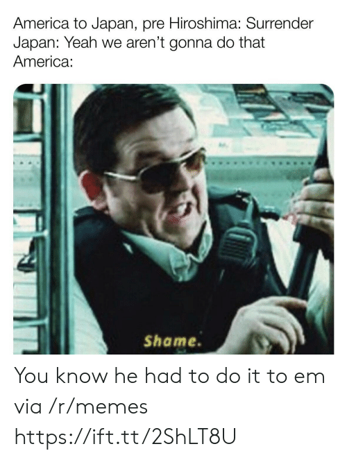 America, Memes, and Yeah: America to Japan, pre Hiroshima: Surrender  Japan: Yeah we aren't gonna do that  America  Shame. You know he had to do it to em via /r/memes https://ift.tt/2ShLT8U