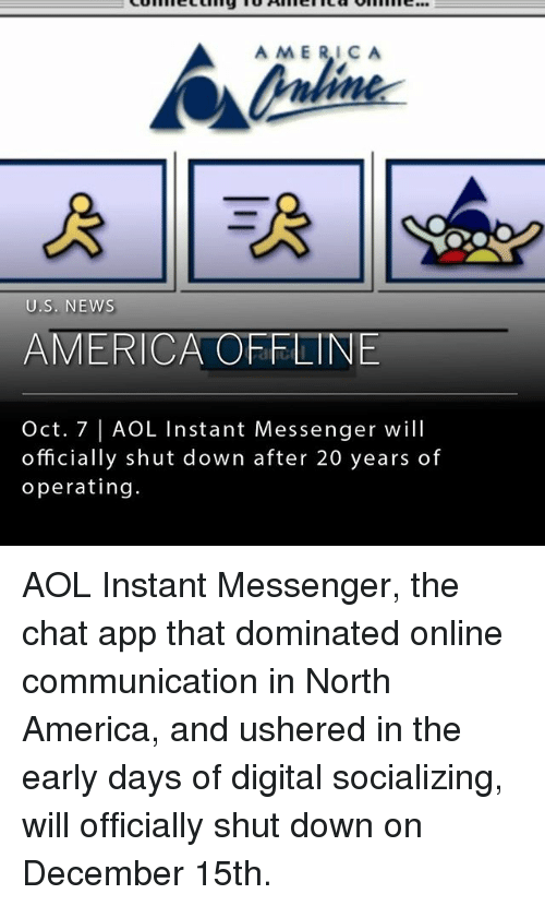 America, Memes, and News: AMERICA  U.S. NEWs  AMERICA OFFLINE  Oct. 7 | AOL Instant Messenger will  officially shut down after 20 years of  operating. AOL Instant Messenger, the chat app that dominated online communication in North America, and ushered in the early days of digital socializing, will officially shut down on December 15th.