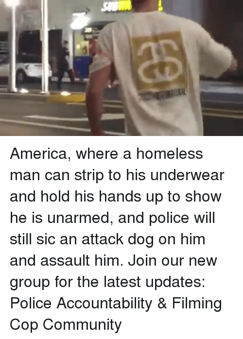 America, Community, and Homeless: America, where a homeless man can strip to his underwear and hold his hands up to show he is unarmed, and police will still sic an attack dog on him and assault him. Join our new group for the latest updates: Police Accountability & Filming Cop Community