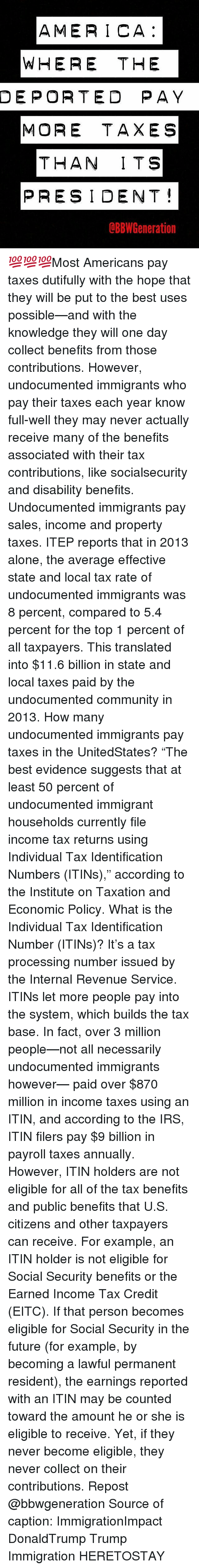 "Memes, Tax Return, and 🤖: AMERICA  WHERE THE  DEPORTED PAY  MORE TAXES  THAN ITS  PRESIDENT  dBBW Generation 💯💯💯Most Americans pay taxes dutifully with the hope that they will be put to the best uses possible—and with the knowledge they will one day collect benefits from those contributions. However, undocumented immigrants who pay their taxes each year know full-well they may never actually receive many of the benefits associated with their tax contributions, like socialsecurity and disability benefits. Undocumented immigrants pay sales, income and property taxes. ITEP reports that in 2013 alone, the average effective state and local tax rate of undocumented immigrants was 8 percent, compared to 5.4 percent for the top 1 percent of all taxpayers. This translated into $11.6 billion in state and local taxes paid by the undocumented community in 2013. How many undocumented immigrants pay taxes in the UnitedStates? ""The best evidence suggests that at least 50 percent of undocumented immigrant households currently file income tax returns using Individual Tax Identification Numbers (ITINs),"" according to the Institute on Taxation and Economic Policy. What is the Individual Tax Identification Number (ITINs)? It's a tax processing number issued by the Internal Revenue Service. ITINs let more people pay into the system, which builds the tax base. In fact, over 3 million people—not all necessarily undocumented immigrants however— paid over $870 million in income taxes using an ITIN, and according to the IRS, ITIN filers pay $9 billion in payroll taxes annually. However, ITIN holders are not eligible for all of the tax benefits and public benefits that U.S. citizens and other taxpayers can receive. For example, an ITIN holder is not eligible for Social Security benefits or the Earned Income Tax Credit (EITC). If that person becomes eligible for Social Security in the future (for example, by becoming a lawful permanent resident), the earnings reported with an ITIN may be counted toward the amount he or she is eligible to receive. Yet, if they never become eligible, they never collect on their contributions. Repost @bbwgeneration Source of caption: ImmigrationImpact DonaldTrump Trump Immigration HERETOSTAY"