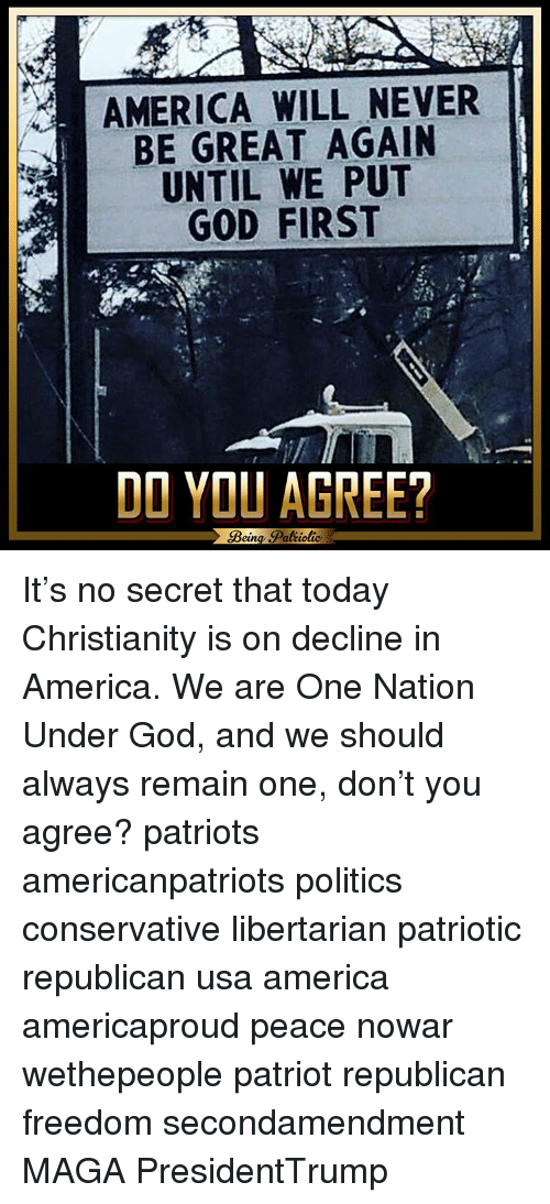 Memes, Libertarian, and 🤖: AMERICA WILL NEVER  BE GREAT AGAIN  UNTIL WE PUT  GOD FIRST  DO YOU AGREE?  Bein  Patiotic It's no secret that today Christianity is on decline in America. We are One Nation Under God, and we should always remain one, don't you agree? patriots americanpatriots politics conservative libertarian patriotic republican usa america americaproud peace nowar wethepeople patriot republican freedom secondamendment MAGA PresidentTrump