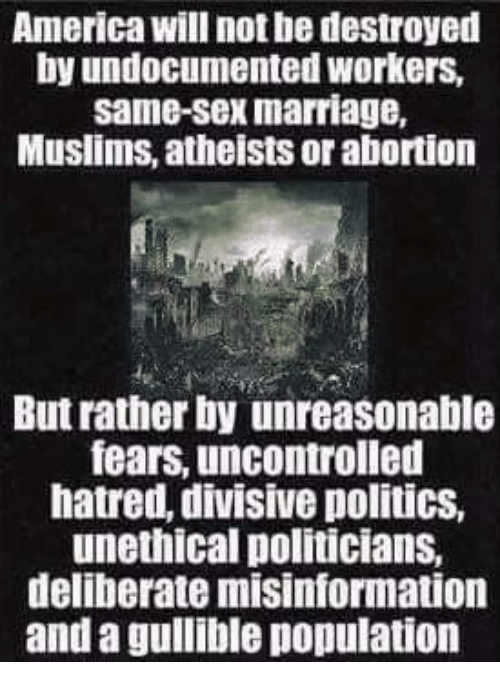 Marriage, Memes, and Muslim: America will not be destroyed  by undocumented workers,  same-sex marriage,  Muslims, atheists or abortion  But rather by unreasonable  fears, uncontrolled  hatred, divisive politics,  unethical politicians,  deliberate misinformation  and a gullible population