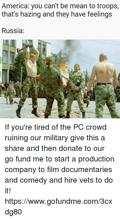 America, Mean, and Russia: America: you can't be mean to troops,  that's hazing and they have feelings  Russia If you're tired of the PC crowd ruining our military give this a share and then donate to our go fund me to start a production company to film documentaries and comedy and hire vets to do it!  https://www.gofundme.com/3cxdg80