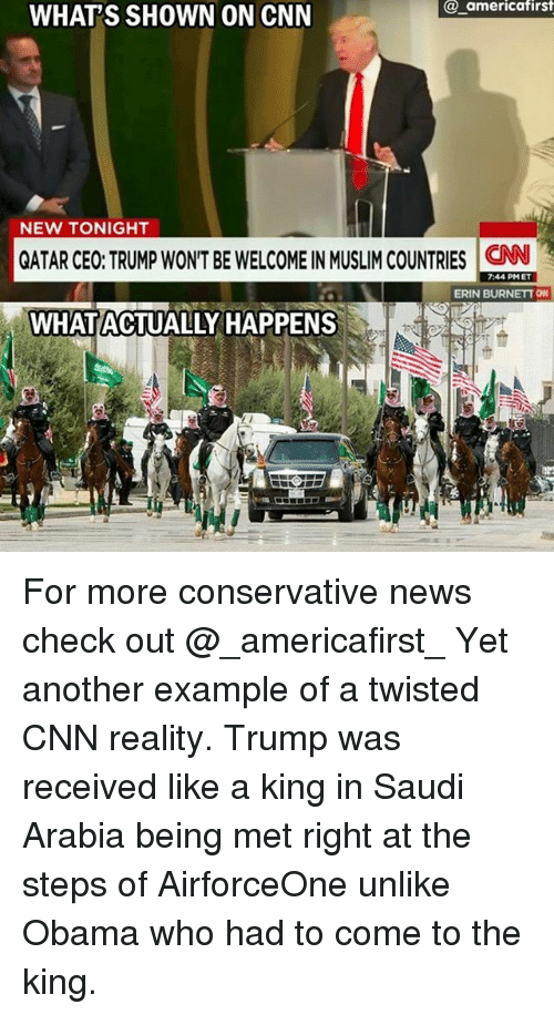 cnn.com, Memes, and Muslim: @ americafirst  WHAT'S SHOWN ON CNN  NEW TONIGHT  QATAR CEO: TRUMP WONT BE WELCOME IN MUSLIM COUNTRIES N  7:44 PMET  ERIN BURNETT O  WHAT ACTUALLY HAPPENS For more conservative news check out @_americafirst_ Yet another example of a twisted CNN reality. Trump was received like a king in Saudi Arabia being met right at the steps of AirforceOne unlike Obama who had to come to the king.