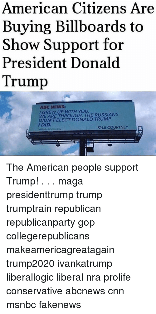 Abc, cnn.com, and Donald Trump: American Citizens Are  Buying Billboards to  Show Support for  President Donald  Trump  ABC NEWS  I GREW UP WITH YOU  WE ARE THROUGH. THE RUSSIANS  DIDN'T ELECT DONALD TRUMP  I DID  KYLE COURTNEY The American people support Trump! . . . maga presidenttrump trump trumptrain republican republicanparty gop collegerepublicans makeamericagreatagain trump2020 ivankatrump liberallogic liberal nra prolife conservative abcnews cnn msnbc fakenews