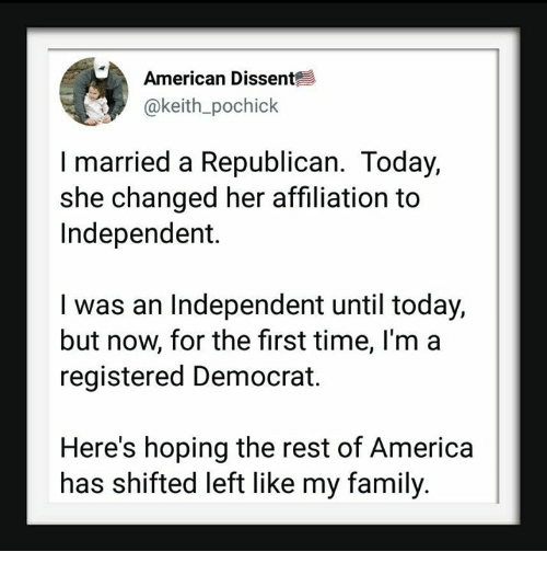 America, Family, and American: American Dissent  @keith_pochick  I married a Republican. Today,  she changed her affiliation to  Independent.  I was an Independent until today,  but now, for the first time, l'm a  registered Democrat.  Here's hoping the rest of America|  has shifted left like my family.