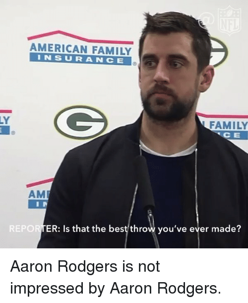 Aaron Rodgers, Memes, and 🤖: AMERICAN FAMILY  I N S U R A N C E  FAMILY  CE  AM  REPORTER: Is that the best throw you've ever made? Aaron Rodgers is not impressed by Aaron Rodgers.