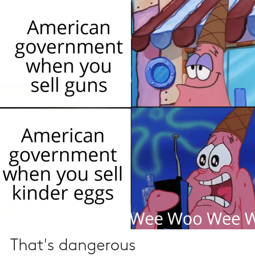 Guns, Reddit, and Wee: American  government  when you  sell guns  American  government  when you sell.  kinder eggs  Wee Woo Wee W That's dangerous