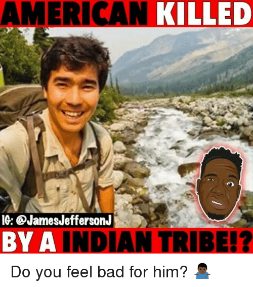 Bad, Memes, and American: AMERICAN  KILLED  IG: @JamesJeffersonJ  BY A  INDIAN TRIBE!? Do you feel bad for him? 🤷🏿‍♂️
