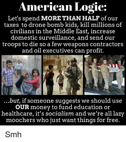 Drone, Lazy, and Logic: American Logic:  Let's spend MORE THAN HALF of our  taxes to drone bomb kids, kill millions of  civilians in the Middle East, increase  domestic surveillance, and send our  troops to die so a few weapons contractors  and oil executives can profit.  ...but, if someone suggests we should use  OUR money to fund education or  healthcare, it's socialism and we're all lazy  moochers who just want things for free. Smh